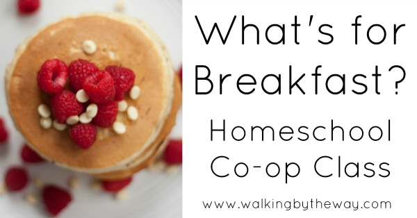 What's for Breakfast? Homeschool Co-op Class from Walking by the Way